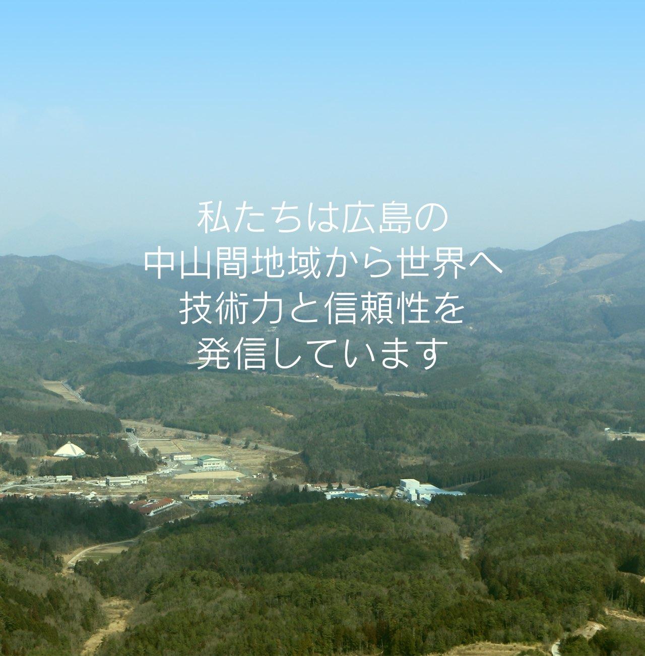 私たちは広島の中山間地域から世界へ技術力と信頼性を発信しています