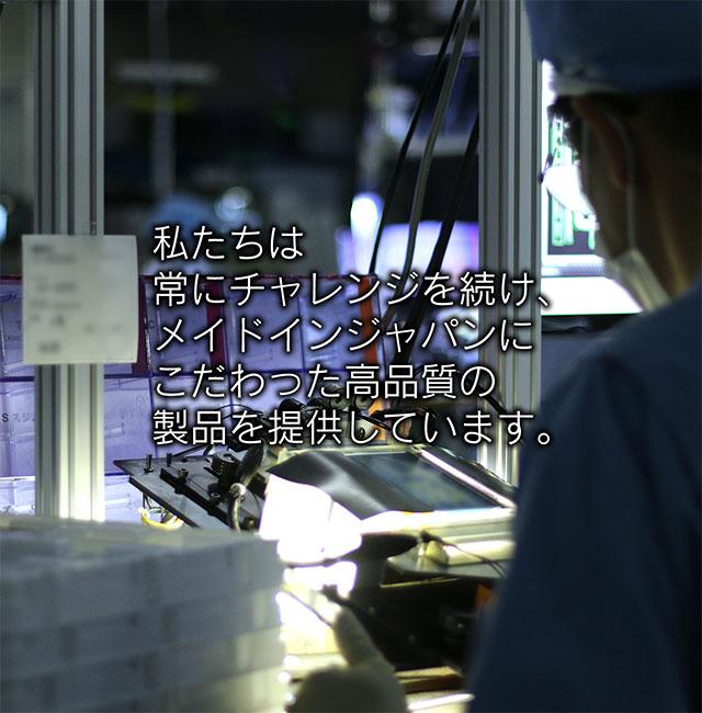 私たちは常にチャレンジを続け、メイドインジャパンにこだわった高品質の製品を提供しています。